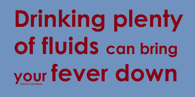 Drinking plenty of fluids can bring your fever down.