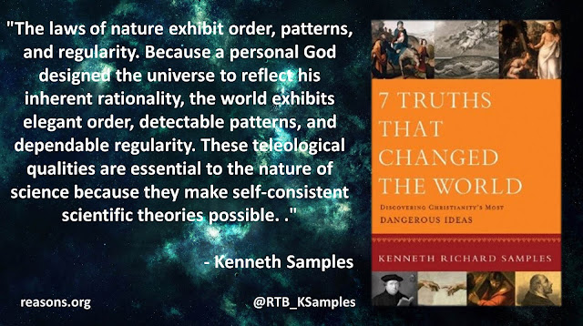 """Quote philosopher Kenneth (Ken) Samples: """"The laws of nature exhibit order, patterns, and regularity. Because a personal God designed the universe to reflect his inherent rationality, the world exhibits elegant order, detectable patterns, and dependable regularity. These teleological qualities are essential to the nature of science because they make self-consistent scientific theories possible."""""""