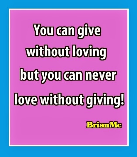 You can give without loving but you can never love without giving-Kelly Racicot, still love you
