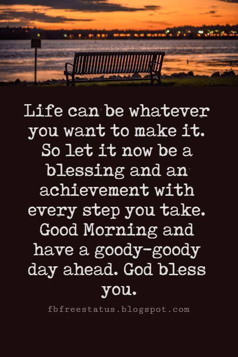 Sweet Good Morning Messages, Life can be whatever you want to make it. So let it now be a blessing and an achievement with every step you take. Good Morning and have a goody-goody day ahead. God bless you.