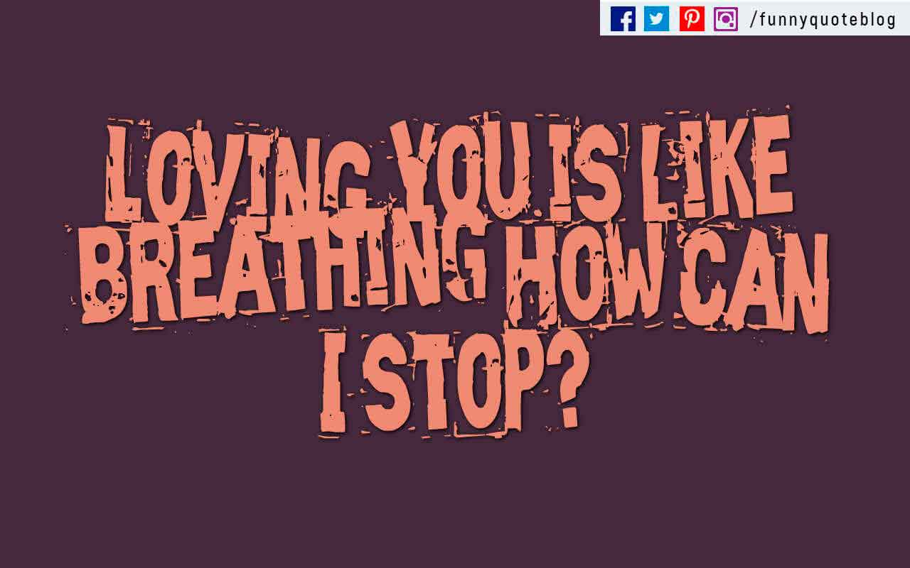 """Loving you is like breathing How can I stop?"""