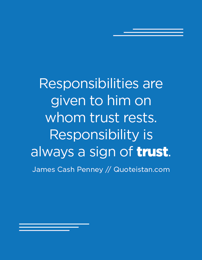 Responsibilities are given to him on whom trust rests. Responsibility is always a sign of trust.