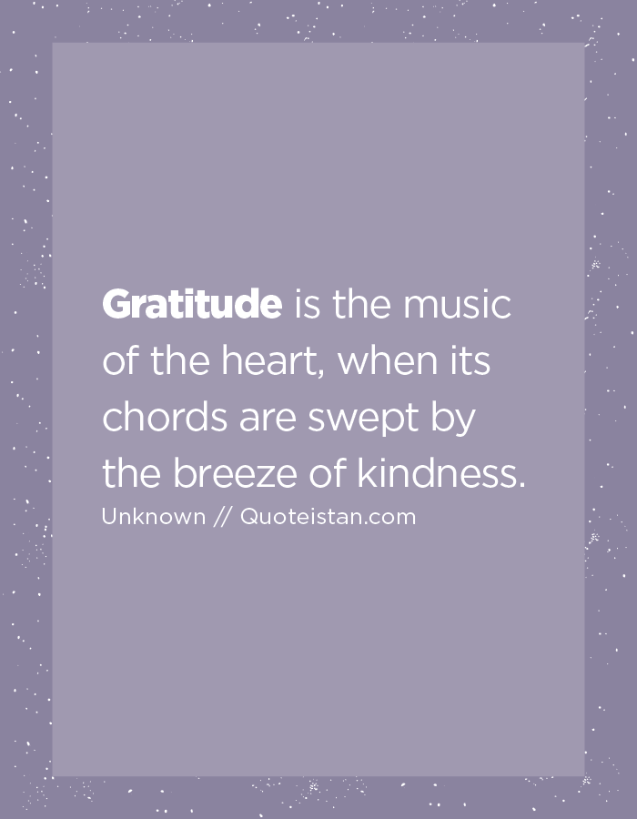 Gratitude is the music of the heart, when its chords are swept by the breeze of kindness.