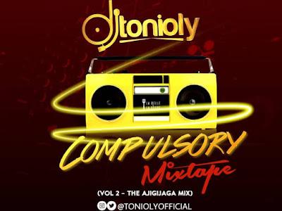 MIXTAPE: DJ Tonioly – The Compulsory Mixtape (Part 2) | [The Ajigijaga Mix]