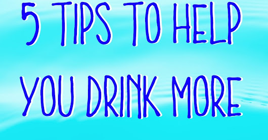 5 Tips to help you drink more water so you can feel great-- Everyday!