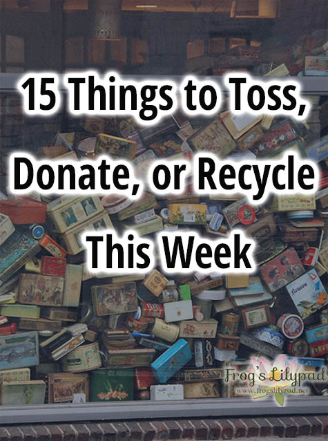 Frog's Lilypad: 15 Things To Toss, Donate, or Recycle This Week