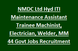 NMDC Ltd Hyd ITI Maintenance Assistant Trainee Machinist Electrician Welder MM 44 Govt Jobs Recruitment 2018