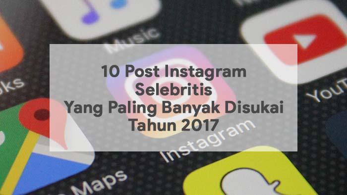 10 Post Instagram Selebritis Yang Paling Banyak Disukai Tahun 2017