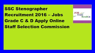 SSC Stenographer Recruitment 2016 – Jobs Grade C & D Apply Online Staff Selection Commission