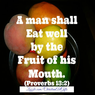 A man shall eat well by the fruit of  his mouth Proverbs 13:2