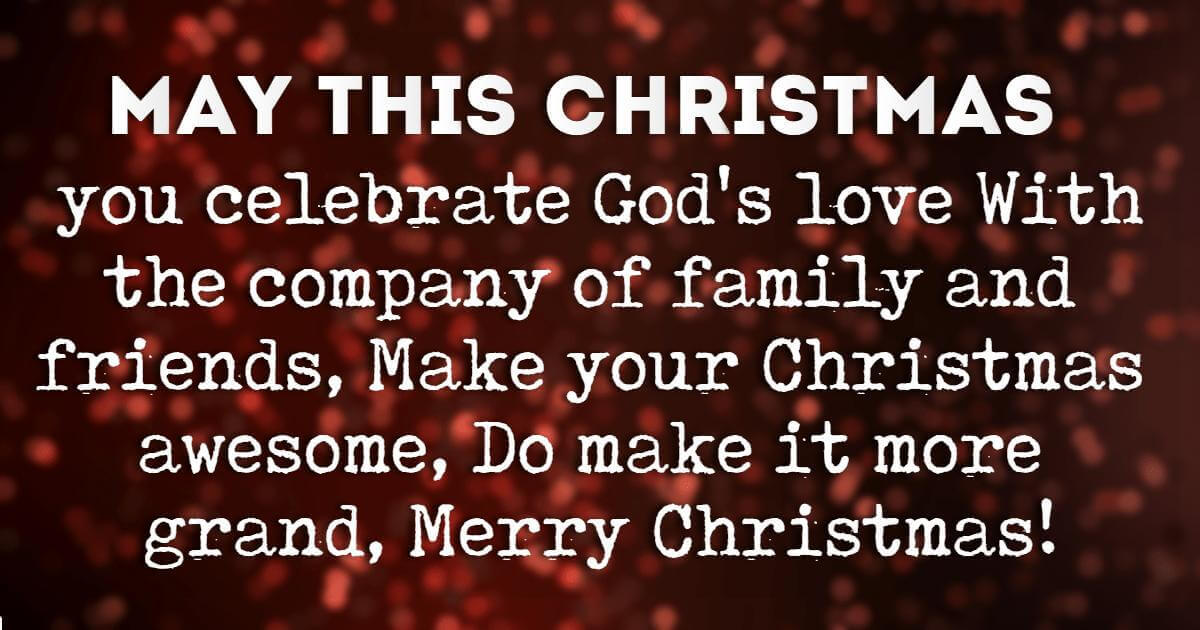 Religious Sayings For Christmas Cards, May this Christmas you celebrate God's love With the company of family and friends, Make your Christmas awesome, Do make it more grand, Merry Christmas!