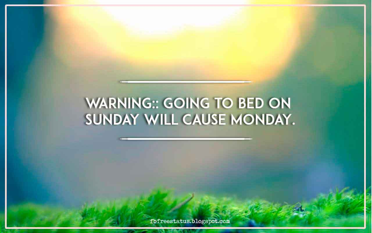WARNING:: going to bed on Sunday will cause Monday.