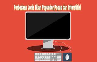 Perbedaan Jenis Iklan Popunder,Popup dan Interstitial