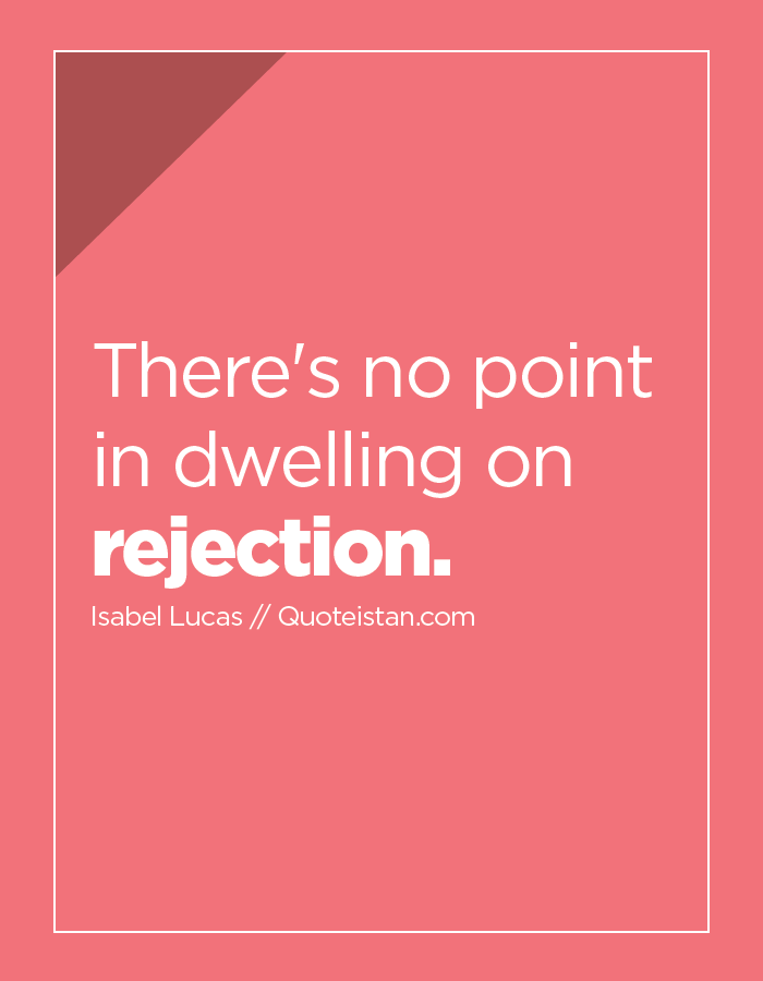 There's no point in dwelling on rejection.