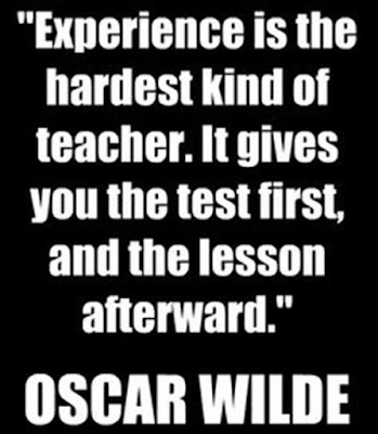 """""""Experience is the hardest kind of teacher. It gives you the test first, and the lesson afterward"""""""