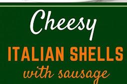CHEESY ITALIAN SHELLS WITH ITALIAN SAUSAGE