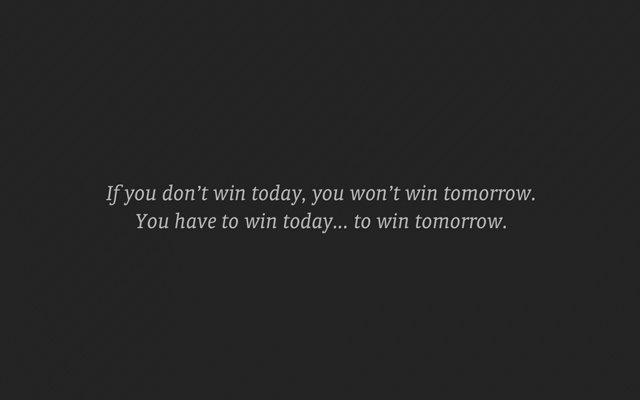 Nếu không thắng hôm nay, bạn không thể thắng vào ngày mai. Phải thắng hôm nay để chiến thắng trong ngày mai