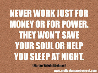 "Featured in our checklist of 46 Powerful Quotes For Entrepreneurs To Get Motivated: ""Never work just for money or for power. They won't save your soul or help you sleep at night."" -Marian Wright Edelman"