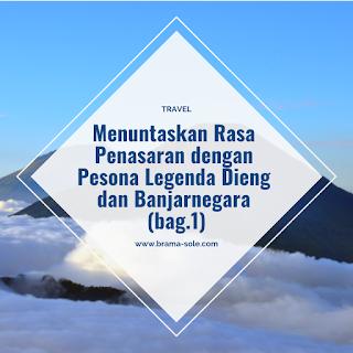 Menuntaskan Rasa Penasaran dengan Pesona Legenda Dieng dan Banjarnegara (Bag.1)