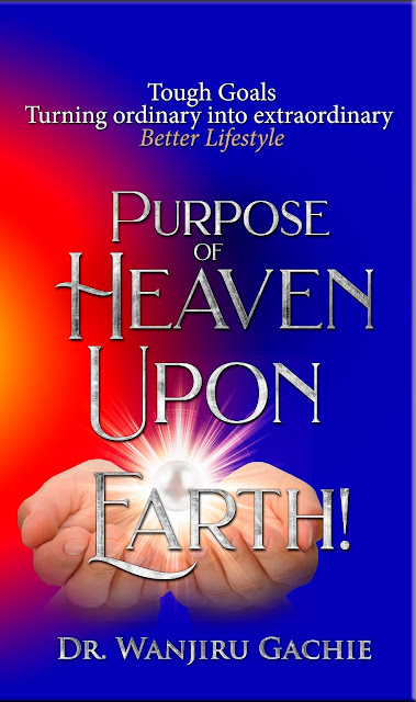 Purpose of Heaven upon Earth: Tough Goals, Turning ordinary into extraordinary, Better Lifestyle by Dr. Wanjiru Gachie