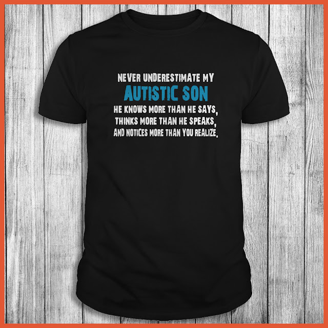 Never underestimate my Autistic Son he knows more than he says Shirt
