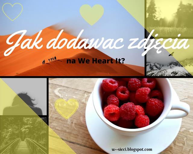 Jak dodawać zdjęcia z bloga na We Heart It?