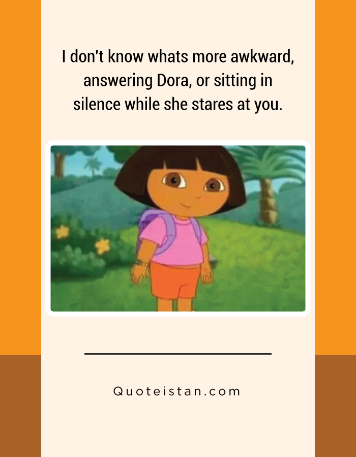 I don't know whats more awkward, answering Dora, or sitting in silence while she stares at you.