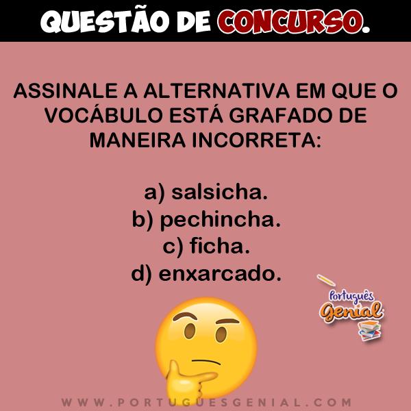 Assinale a alternativa em que o vocábulo está grafado de maneira incorreta: salsicha, pechincha...