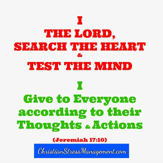 I the Lord, search the heart and test the mind. I give to everyone according to their according to their thoughts and actions. (Jeremiah 17:10)