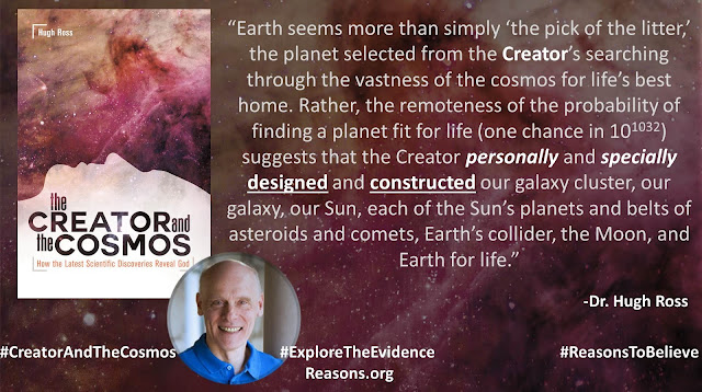 "Quote from book ""Creator and the Cosmos"" by Christian astrophysicist Dr. Hugh Ross- ""Earth seems more than simply 'the pick of the litter,' the planet selected from the Creator's searching through the vastness of the cosmos for life's best home. Rather, the remoteness of the probability of finding a planet fit for life (one chance in 10^1032) suggests that the Creator personally and specially designed and constructed our galaxy cluster, our galaxy, our Sun, each of the Sun's planets and belts of asteroids and comets, Earth's collider, the Moon, and Earth for life."" #ExploretheEvidence #CreatorandtheCosmos #ReasonstoBelieve #Time #BigBang #God #Astronomy #Astrophysics #Earth #ImprobablePlanet"