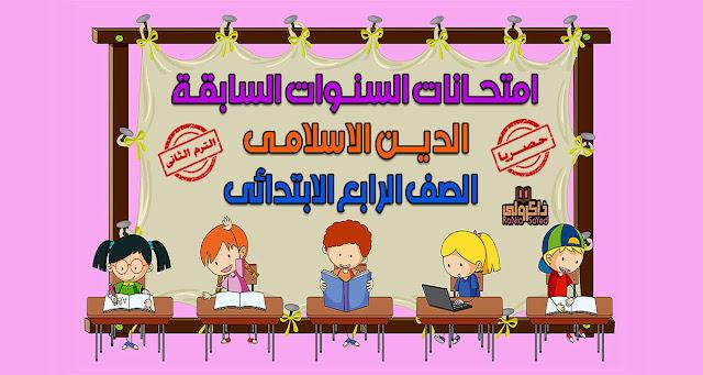 تحميل امتحانات السنوات السابقة في منهج الدين الاسلامي للصف الرابع الابتدائي الترم الثاني (حصريا)