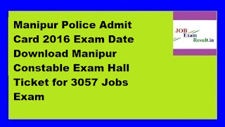 Manipur Police Admit Card 2016 Exam Date Download Manipur Constable Exam Hall Ticket for 3057 Jobs Exam
