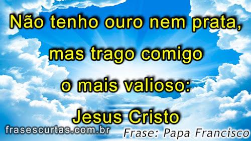 Não tenho ouro nem prata, mas trago comigo o mais valioso: Jesus Cristo - Frase Papa Francisco