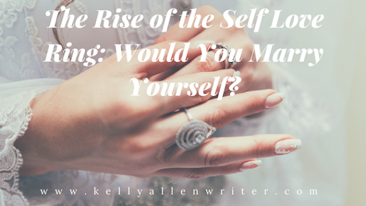 The Rise of the Self Love Ring: Would You Marry Yourself? | Kelly Allen Writer