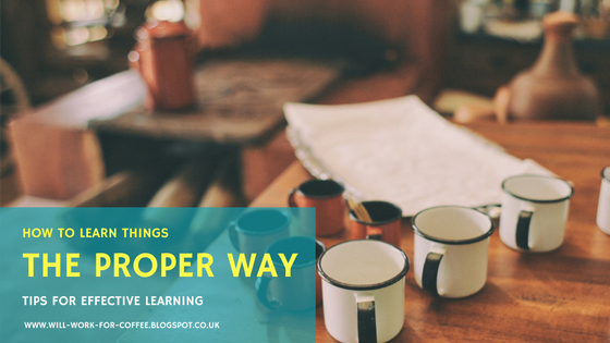 How to learn things the proper way - tips for effective learning from www.will-work-for-coffee.blogspot.co.uk Will Work For Coffee Blog