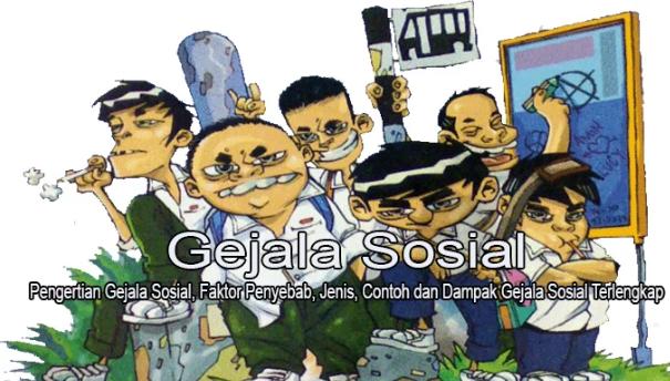 Pengertian Gejala Sosial, Faktor Penyebab, Jenis, Contoh dan Dampak Gejala Sosial Terlengkap