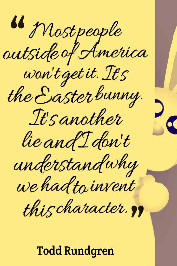 "Easter Quote Saying, ""Most people outside of America won't get it. It's the Easter bunny. It's another lie and I don't understand why we had to invent this character."" ― Todd Rundgren"