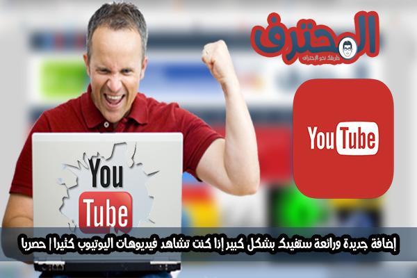 إضافة جديدة ورائعة ستفيدك بشكل كبير إذا كنت تشاهد فيديوهات اليوتيوب كثيرا | حصريا