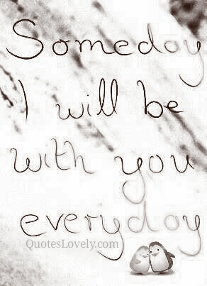 Someday i will be with you everyday