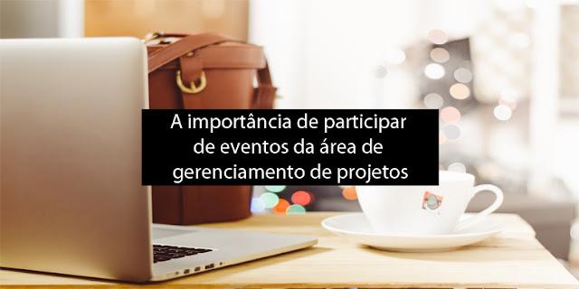 A importância de participar de eventos da área de gerenciamento de projetos