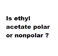 Is ethyl acetate polar or nonpolar ?