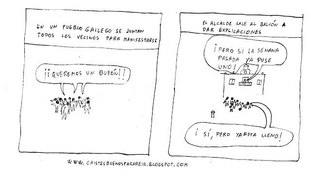 """En un pueblo gallego se juntan todos los vecinos para manifestarse. Están en la plaza del ayuntamiento gritando:""""queremos un buzón"""". El alcalde sale al balcón a dar explicaciones: -¡Pero si la semana pasada ya puse uno! -¡Sí, pero ya esta lleno!"""