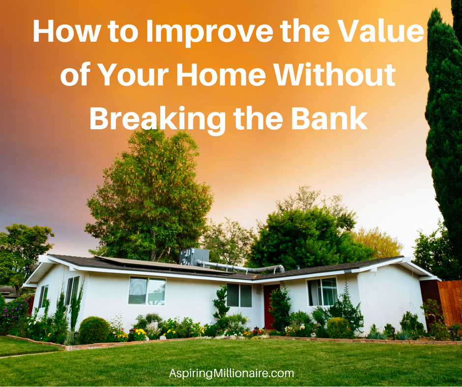 Aspiring Millionaire How To Improve The Value Of Your Home Without Breaking Bank