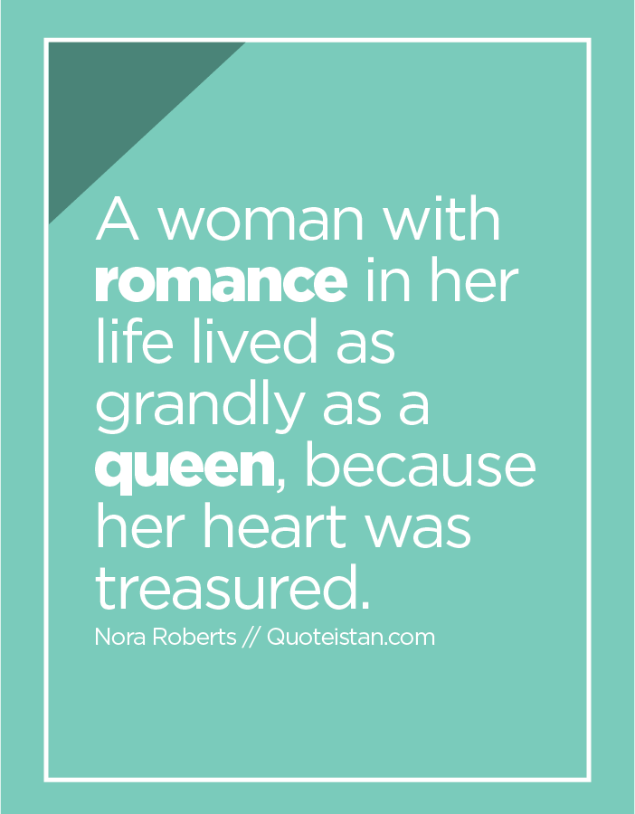 A woman with romance in her life lived as grandly as a queen, because her heart was treasured.