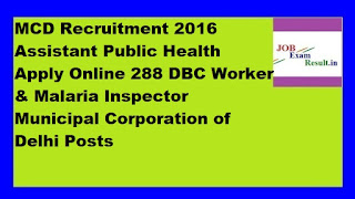 MCD Recruitment 2016 Assistant Public Health Apply Online 288 DBC Worker & Malaria Inspector Municipal Corporation of Delhi Posts