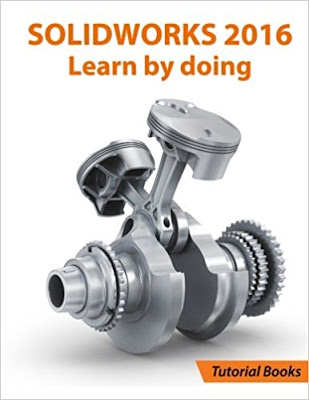 SOLIDWORKS 2016 Learn by doing: Part, Assembly, Drawings, Sheet metal, Surface Design, Mold Tools, Weldments, DimXpert, and Rendering