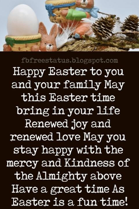 Easter Messages, Happy Easter to you and your family May this Easter time bring in your life Renewed joy and renewed love May you stay happy with the mercy and Kindness of the Almighty above Have a great time As Easter is a fun time!