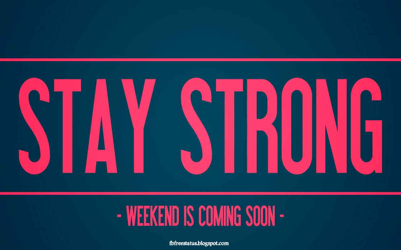 Stay strong weekend is coming.