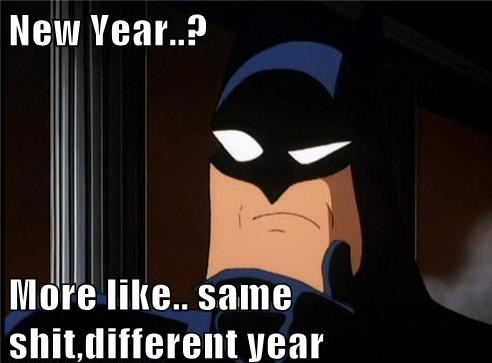 New Year…? More like… same shit, different year