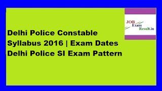 Delhi Police Constable Syllabus 2016 | Exam Dates Delhi Police SI Exam Pattern